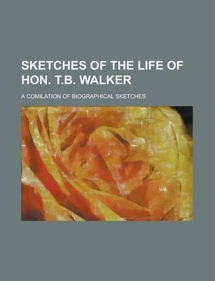 Sketches of the Life of Hon. T.B. Walker; A Comilation of Biographical Sketches