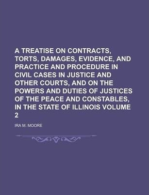 A Treatise on Contracts, Torts, Damages, Evidence, and Practice and Procedure in Civil Cases in Justice and Other Courts, and on the Powers and Duties of Justices of the Peace and Constables, in the State of Illinois Volume 2