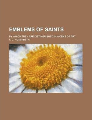Emblems of Saints; By Which They Are Distinguished in Works of Art
