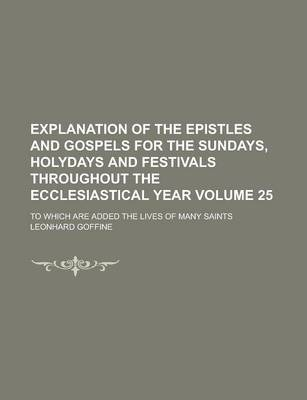 Explanation of the Epistles and Gospels for the Sundays, Holydays and Festivals Throughout the Ecclesiastical Year; To Which Are Added the Lives of Many Saints Volume 25