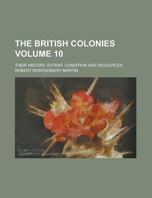 The British Colonies; Their History, Extent, Condition and Resources Volume 10
