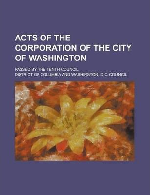 Acts of the Corporation of the City of Washington; Passed by the Tenth Council