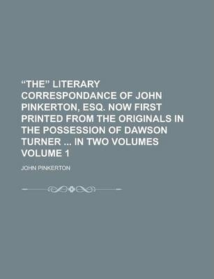 The Literary Correspondance of John Pinkerton, Esq. Now First Printed from the Originals in the Possession of Dawson Turner in Two Volumes Volume 1
