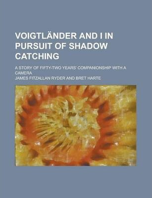 Voigtlander and I in Pursuit of Shadow Catching; A Story of Fifty-Two Years' Companionship with a Camera