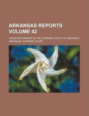 Arkansas Reports; Cases Determined in the Supreme Court of Arkansas Volume 42