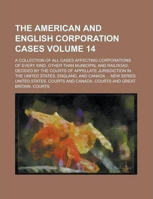 The American and English Corporation Cases; A Collection of All Cases Affecting Corporations of Every Kind, Other Than Municipal and Railroad, Decided by the Courts of Appellate Jurisdiction in the United States, England, and Volume 14