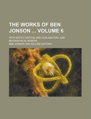 The Works of Ben Jonson; With Notes Critical and Explanatory, and Biographical Memoir Volume 6