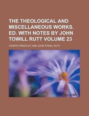 The Theological and Miscellaneous Works. Ed. with Notes by John Towill Rutt Volume 23
