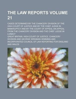 The Law Reports; Cases Determined by the Chancery Division of the High Court of Justice and by the Chief Judge in Bankruptcy and by the Court of Appeal on Appeal from the Chancery Division and the Chief Judge in Lunacy Volume 21