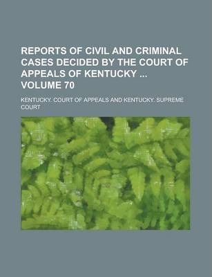 Reports of Civil and Criminal Cases Decided by the Court of Appeals of Kentucky Volume 70