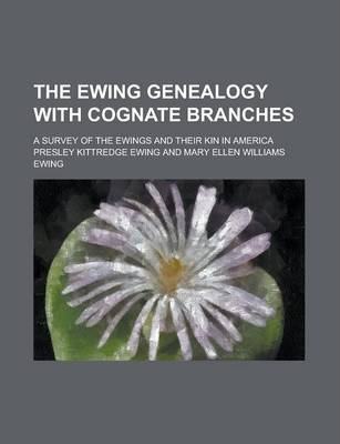 The Ewing Genealogy with Cognate Branches; A Survey of the Ewings and Their Kin in America