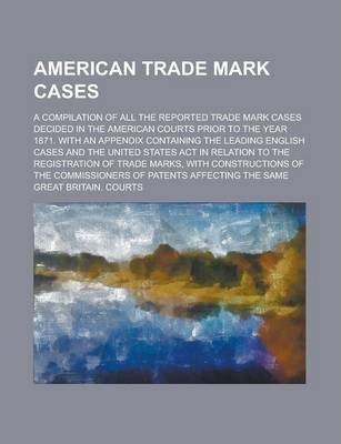 American Trade Mark Cases; A Compilation of All the Reported Trade Mark Cases Decided in the American Courts Prior to the Year 1871. with an Appendix Containing the Leading English Cases and the United States ACT in Relation to the