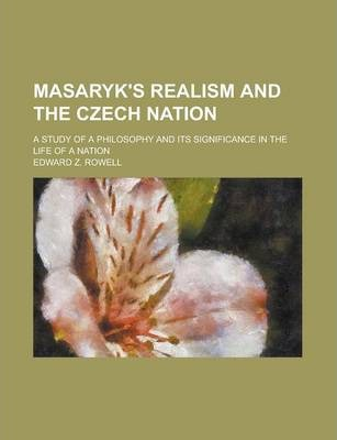 Masaryk's Realism and the Czech Nation; A Study of a Philosophy and Its Significance in the Life of a Nation