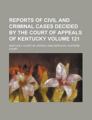 Reports of Civil and Criminal Cases Decided by the Court of Appeals of Kentucky Volume 121