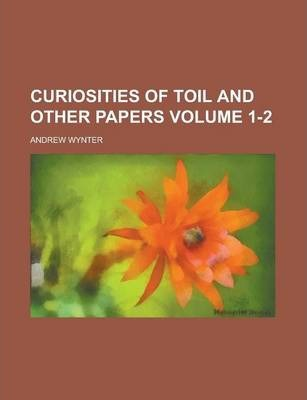Curiosities of Toil and Other Papers Volume 1-2