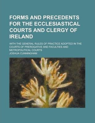 Forms and Precedents for the Ecclesiastical Courts and Clergy of Ireland; With the General Rules of Practice Adopted in the Courts of Prerogative and Faculties and Metropolitical Courts