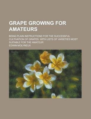 Grape Growing for Amateurs; Being Plain Instructions for the Successful Cultivation of Grapes, with Lists of Varieties Most Suitable for the Amateur
