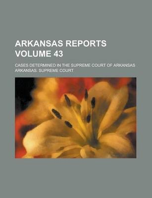Arkansas Reports; Cases Determined in the Supreme Court of Arkansas Volume 43