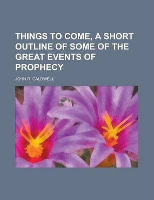 Things to Come, a Short Outline of Some of the Great Events of Prophecy