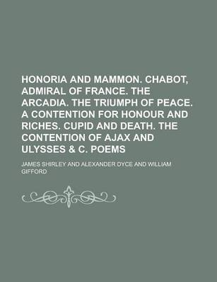 Honoria and Mammon. Chabot, Admiral of France. the Arcadia. the Triumph of Peace. a Contention for Honour and Riches. Cupid and Death. the Contention of Ajax and Ulysses & C. Poems
