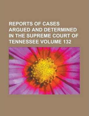 Reports of Cases Argued and Determined in the Supreme Court of Tennessee Volume 132
