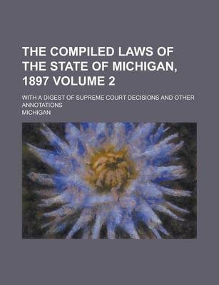 The Compiled Laws of the State of Michigan, 1897; With a Digest of Supreme Court Decisions and Other Annotations Volume 2