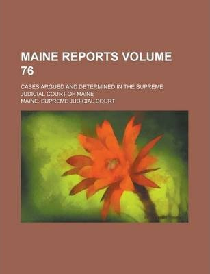 Maine Reports; Cases Argued and Determined in the Supreme Judicial Court of Maine Volume 76