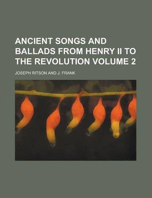 Ancient Songs and Ballads from Henry II to the Revolution Volume 2