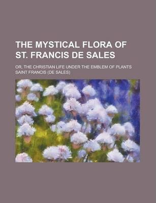 The Mystical Flora of St. Francis de Sales; Or, the Christian Life Under the Emblem of Plants
