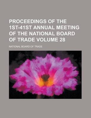 Proceedings of the 1st-41st Annual Meeting of the National Board of Trade Volume 28