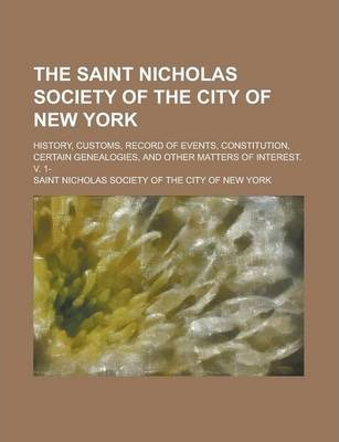 The Saint Nicholas Society of the City of New York; History, Customs, Record of Events, Constitution, Certain Genealogies, and Other Matters of Interest. V. 1-