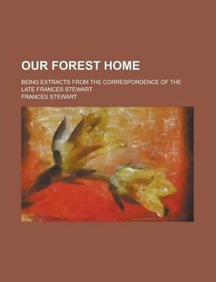 Our Forest Home; Being Extracts from the Correspondence of the Late Frances Stewart