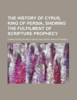 The History of Cyrus, King of Persia, Shewing the Fulfilment of Scripture Prophecy