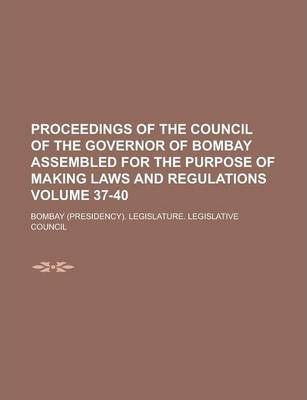 Proceedings of the Council of the Governor of Bombay Assembled for the Purpose of Making Laws and Regulations Volume 37-40