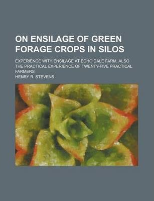 On Ensilage of Green Forage Crops in Silos; Experience with Ensilage at Echo Dale Farm, Also the Practical Experience of Twenty-Five Practical Farmers