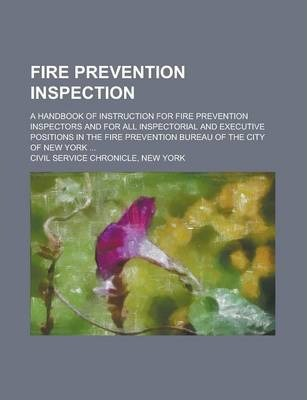 Fire Prevention Inspection; A Handbook of Instruction for Fire Prevention Inspectors and for All Inspectorial and Executive Positions in the Fire Prevention Bureau of the City of New York ...