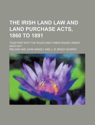 The Irish Land Law and Land Purchase Acts, 1860 to 1891; Together with the Rules and Forms Issued Under Each ACT