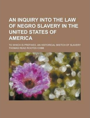 An Inquiry Into the Law of Negro Slavery in the United States of America; To Which Is Prefixed, an Historical Sketch of Slavery