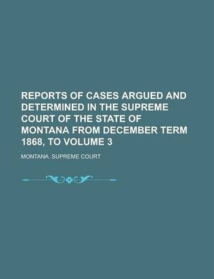 Reports of Cases Argued and Determined in the Supreme Court of the State of Montana from December Term 1868, to Volume 3