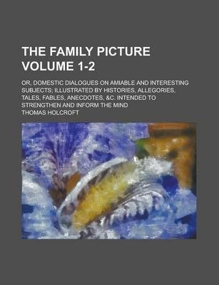The Family Picture; Or, Domestic Dialogues on Amiable and Interesting Subjects; Illustrated by Histories, Allegories, Tales, Fables, Anecdotes, &C. Intended to Strengthen and Inform the Mind Volume 1-2