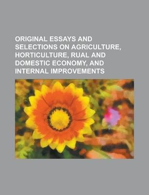 Original Essays and Selections on Agriculture, Horticulture, Rual and Domestic Economy, and Internal Improvements