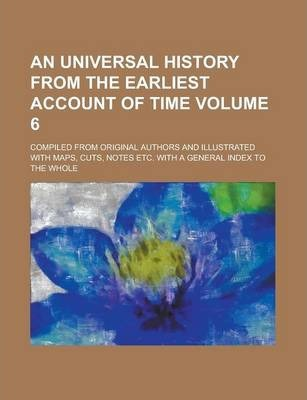 An Universal History from the Earliest Account of Time; Compiled from Original Authors and Illustrated with Maps, Cuts, Notes Etc. with a General Index to the Whole Volume 6