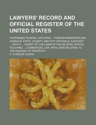 Lawyers' Record and Official Register of the United States; Containing Federal Officers ... Foreign Ministers and Consuls; State, County, and City Officials; Judiciary ... with a ... Digest of the Laws of the Several States, Touching ...