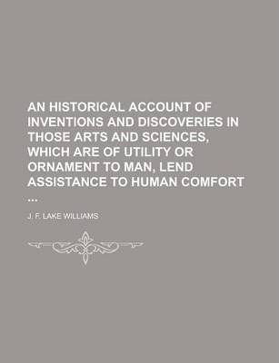 An Historical Account of Inventions and Discoveries in Those Arts and Sciences, Which Are of Utility or Ornament to Man, Lend Assistance to Human Comfort