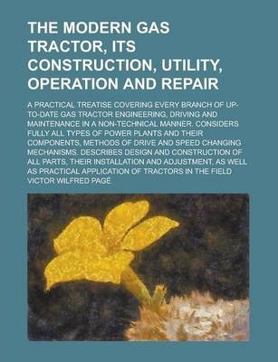 The Modern Gas Tractor, Its Construction, Utility, Operation and Repair; A Practical Treatise Covering Every Branch of Up-To-Date Gas Tractor Engineering, Driving and Maintenance in a Non-Technical Manner. Considers Fully All Types of