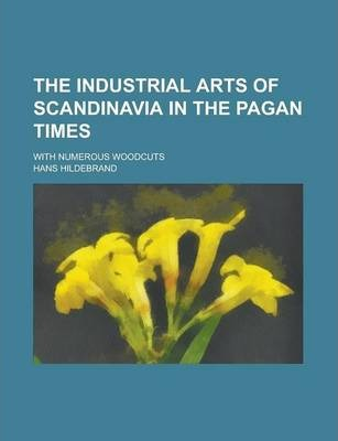 The Industrial Arts of Scandinavia in the Pagan Times; With Numerous Woodcuts