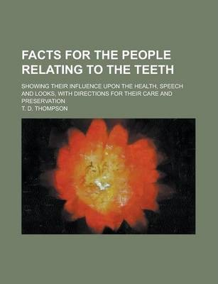 Facts for the People Relating to the Teeth; Showing Their Influence Upon the Health, Speech and Looks, with Directions for Their Care and Preservation