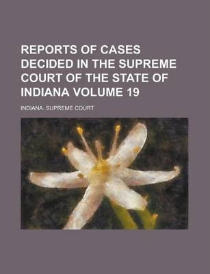 Reports of Cases Decided in the Supreme Court of the State of Indiana Volume 19