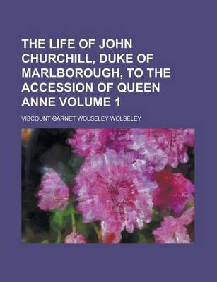 The Life of John Churchill, Duke of Marlborough, to the Accession of Queen Anne Volume 1