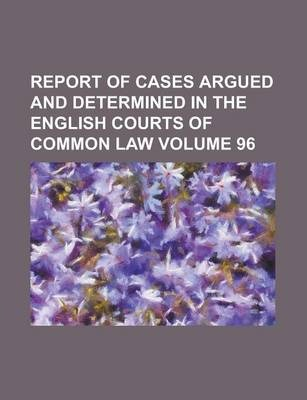 Report of Cases Argued and Determined in the English Courts of Common Law Volume 96